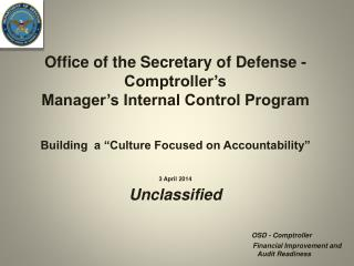 Office of the Secretary of Defense - Comptroller's  Manager's Internal Control Program 3 April 2014 Unclassified OSD -