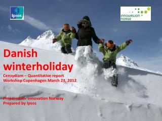 Danish winterholiday Censydiam – Quantitative report Workshop Copenhagen March 23, 2012 Prepared for Innovation Norway