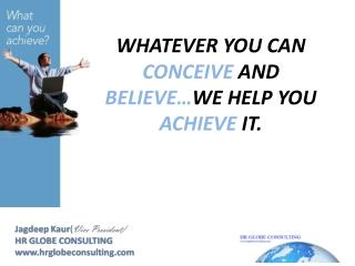 WHATEVER  YOU CAN  CONCEIVE  AND  BELIEVE… WE  HELP YOU  ACHIEVE IT.
