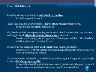 Five Old Idioms Shouting at a crying child just  adds fuel to the fire .  	to make a problem worse