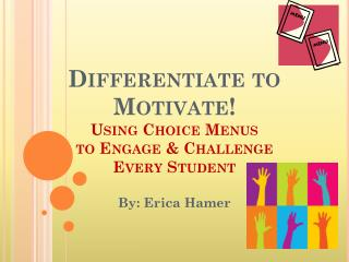 Differentiate to Motivate!  Using Choice Menus  to Engage & Challenge  Every Student