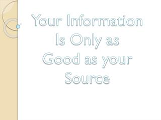 Your Information Is Only as Good as your Source