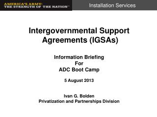Intergovernmental Support Agreements (IGSAs) Information Briefing For ADC Boot Camp 5  August 2013  Ivan G. Bolden Priv