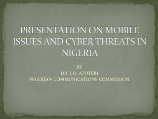 PRESENTATION ON MOBILE ISSUES AND CYBER THREATS IN NIGERIA