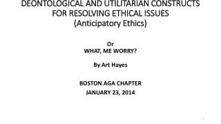 DEONTOLOGICAL AND UTILITARIAN CONSTRUCTS FOR RESOLVING ETHICAL ISSUES (Anticipatory Ethics)