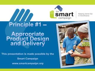 Principle #1 –  Appropriate Product  D esign and Delivery This presentation is made possible by the Smart Campaign www.