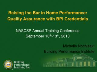 Raising the Bar in Home Performance:  Quality Assurance with BPI Credentials NASCSP Annual Training Conference Septembe