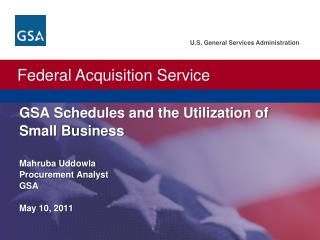 GSA  Schedules and the Utilization of Small Business Mahruba Uddowla Procurement Analyst GSA May 10,  2011