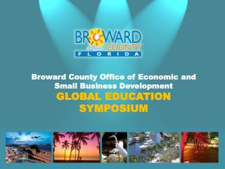 Broward County Office of Economic and Small Business Development GLOBAL EDUCATION SYMPOSIUM