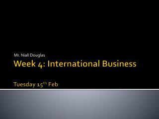 Week 4: International Business Tuesday 15 th  Feb