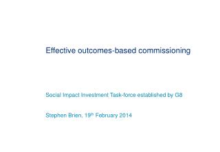 Effective outcomes-based  commissioning  Social Impact Investment Task-force established by G8 Stephen Brien, 19 th  Fe