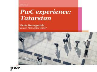 PwC experience:  Tatarstan Denis Derevyankin Kazan PwC office leader