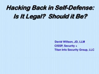 Hacking Back in Self-Defense:  Is It Legal?  Should it Be? David Willson, JD, LLM 				             CISSP, Security +
