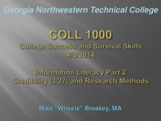 COLL 1000 College Success and Survival Skills 4/8/2014 Information Literacy Part 2 Credibility (3/27) and Research Meth