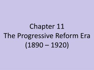 Chapter  11 The  Progressive Reform Era (1890 – 1920)