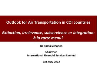 Outlook for Air Transportation in COI countries  Extinction, irrelevance, subservience or integration: à la carte menu?