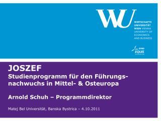 JOSZEF Studienprogramm für den Führungs-nachwuchs in Mittel- & Osteuropa Arnold Schuh – Programmdirektor Matej Bel Univ