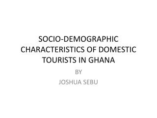 SOCIO-DEMOGRAPHIC  CHARACTERISTICS OF DOMESTIC TOURISTS IN GHANA