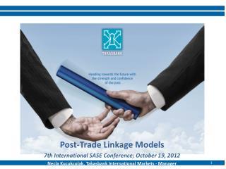 Post-Trade Linkage Models 7th International SASE Conference; October 19, 2012 Necla Kucukcolak,  Takasbank Internationa