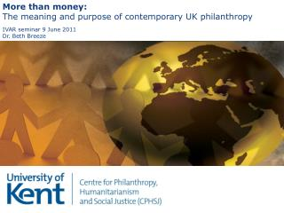 More than money:  The meaning and purpose of contemporary UK philanthropy IVAR seminar 9 June 2011 Dr. Beth Breeze