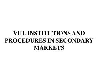 VIII .  INSTITUTIONS AND PROCEDURES IN SECONDARY MARKETS
