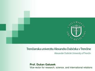 Prof. Du šan Galusek Vice-rector for research ,  science , and  international relations