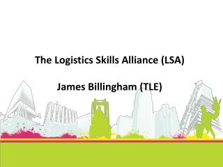 The Logistics Skills Alliance (LSA ) James Billingham (TLE)