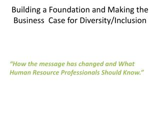 Building a Foundation and Making the Business  Case for Diversity/Inclusion