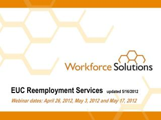 EUC Reemployment Services   updated 5/16/2012 Webinar dates: April 26, 2012, May 3, 2012 and May 17, 2012