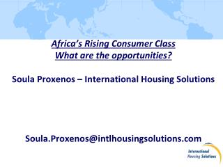 Africa's Rising Consumer Class What are the opportunities? Soula Proxenos – International Housing Solutions Soula.Proxe