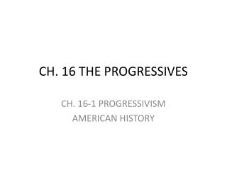 CH. 16 THE PROGRESSIVES