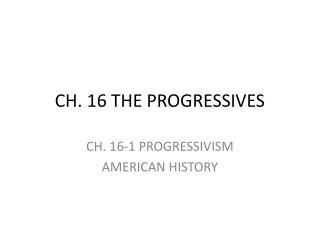 CH. 16 THE PROGRESSIVES
