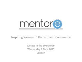 Inspiring Women in Recruitment Conference Success In the Boardroom Wednesday 1 May  2013  London