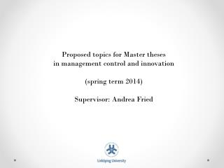 Proposed topics for  Master  theses in  management control and innovation (spring  term 2014) Supervisor: Andrea Fried