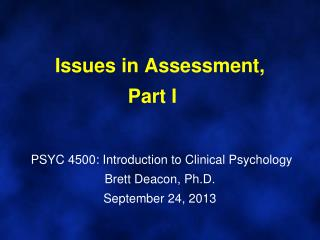 Issues in Assessment,  Part I	  PSYC 4500: Introduction to Clinical Psychology Brett Deacon, Ph.D. September  24,  2013