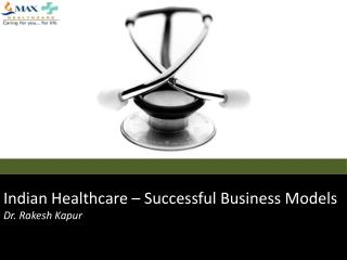 Indian Healthcare –  Successful Business Models Dr. Rakesh Kapur
