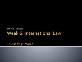 Week 6: International Law Thursday 3 rd March