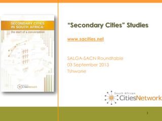 """ Secondary  Cities"" Studies www.sacities.net SALGA-SACN Roundtable 03 September 2013 Tshwane"