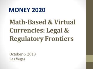 Math-Based & Virtual Currencies: Legal & Regulatory  Frontiers October 6, 2013 Las Vegas