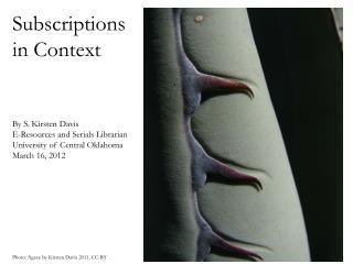 Subscriptions in Context By S. Kirsten Davis E-Resources and Serials Librarian University of Central Oklahoma March 16,