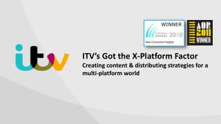 ITV's Got the X-Platform Factor Creating content & distributing  s trategies for a multi-platform  w orld