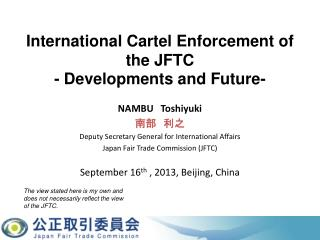 NAMBU Toshiyuki  南部 利之 Deputy Secretary General for International Affairs Japan Fair Trade Commission (JFTC) September