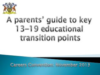 A parents' guide to key  13-19 e ducational  t ransition  p oints Careers Convention: November  2013