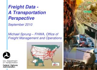 Freight Data - A Transportation  Perspective September 2010 Michael Sprung – FHWA, Office of Freight Management and Ope