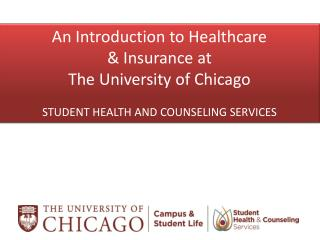 An Introduction to Healthcare  & Insurance at The University of Chicago STUDENT HEALTH AND COUNSELING SERVICES