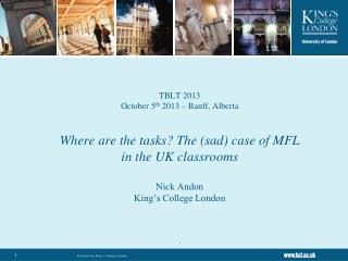 TBLT 2013  October 5 th  2013 – Banff, Alberta Where are the tasks? The (sad) case of MFL in the UK classrooms Nick And