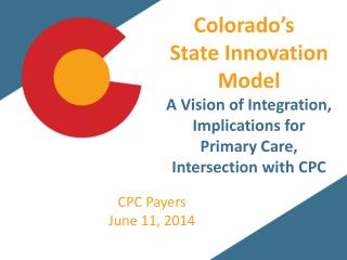 Colorado's  State Innovation Model A Vision of Integration, Implications for Primary  Care,  Intersection with  CPC