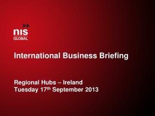 International Business Briefing Regional Hubs � Ireland Tuesday 17 th  September 2013