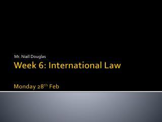 Week 6: International Law Mon day  28 th  Feb