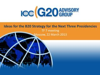 Ideas for the B20 Strategy for the Next Three Presidencies TF 7 meeting   Moscow, 22 March 2013